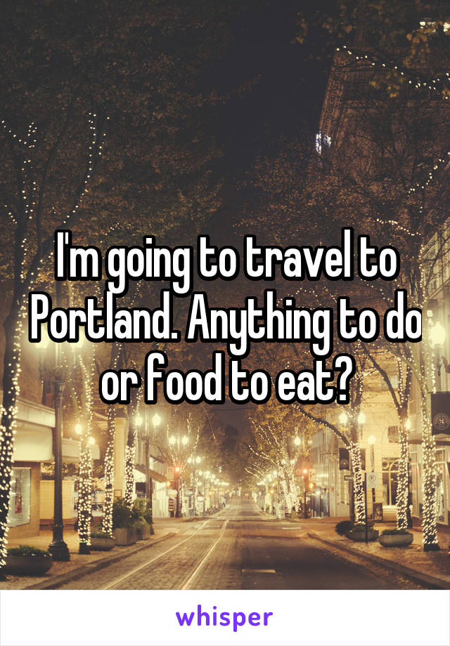 I'm going to travel to Portland. Anything to do or food to eat?