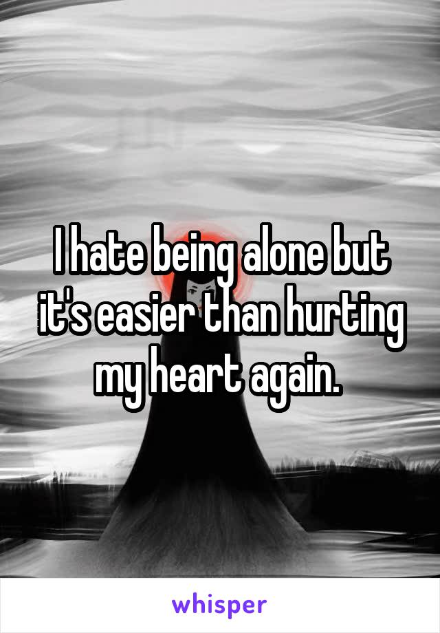I hate being alone but it's easier than hurting my heart again.