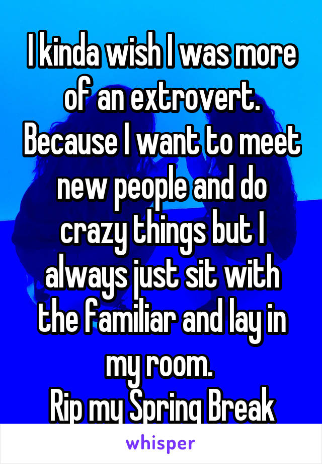 I kinda wish I was more of an extrovert. Because I want to meet new people and do crazy things but I always just sit with the familiar and lay in my room.  Rip my Spring Break