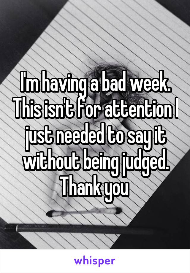 I'm having a bad week. This isn't for attention I just needed to say it without being judged. Thank you