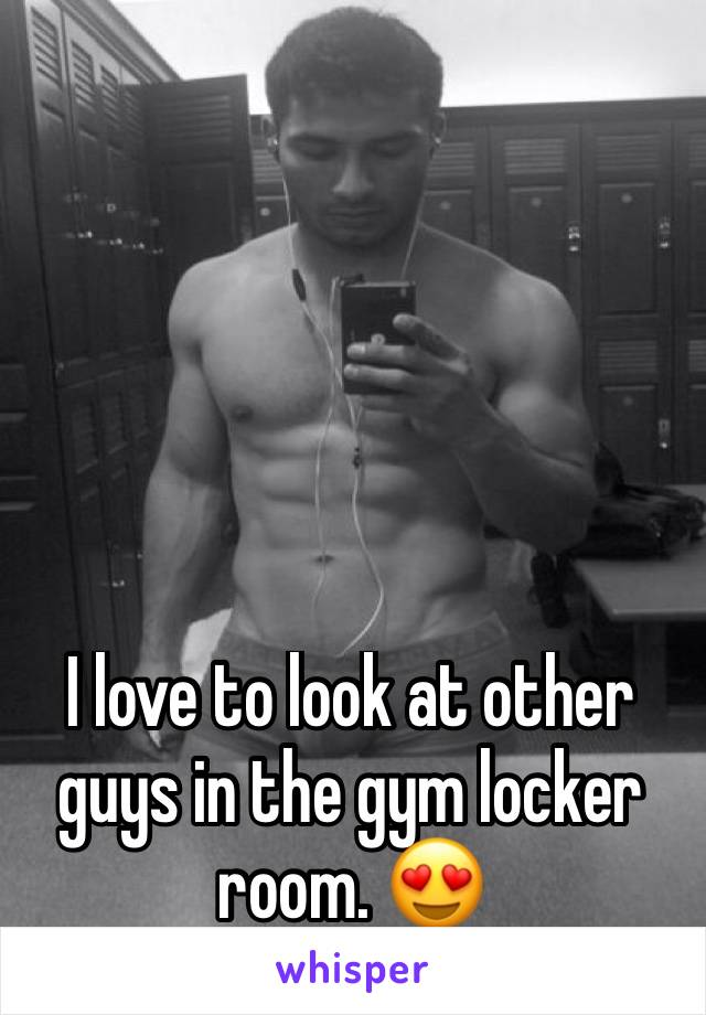 I love to look at other guys in the gym locker room. 😍