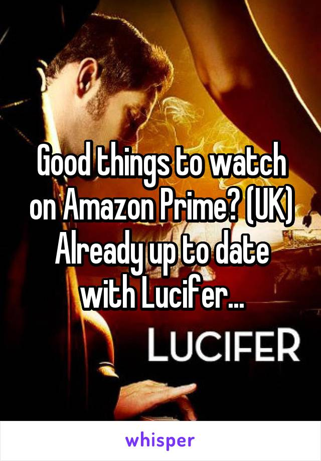 Good things to watch on Amazon Prime? (UK) Already up to date with Lucifer...