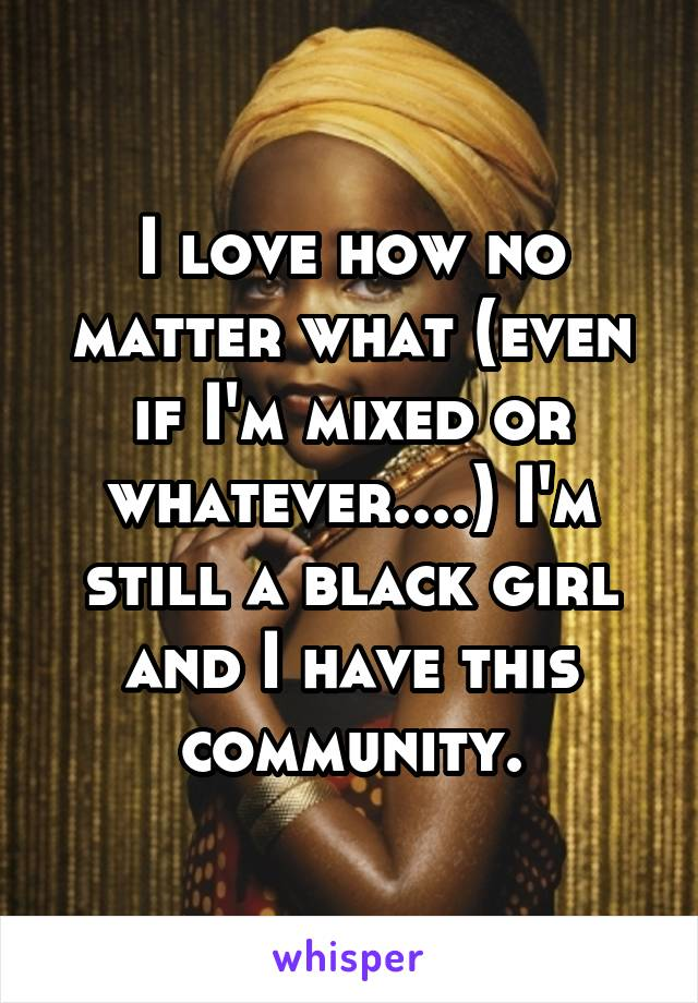 I love how no matter what (even if I'm mixed or whatever....) I'm still a black girl and I have this community.