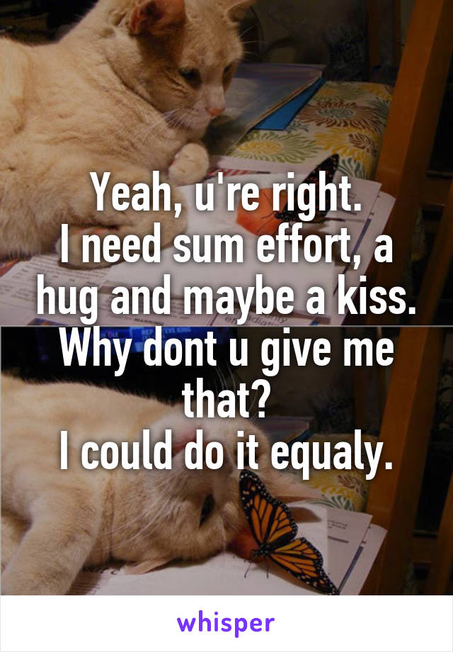 Yeah, u're right. I need sum effort, a hug and maybe a kiss. Why dont u give me that? I could do it equaly.