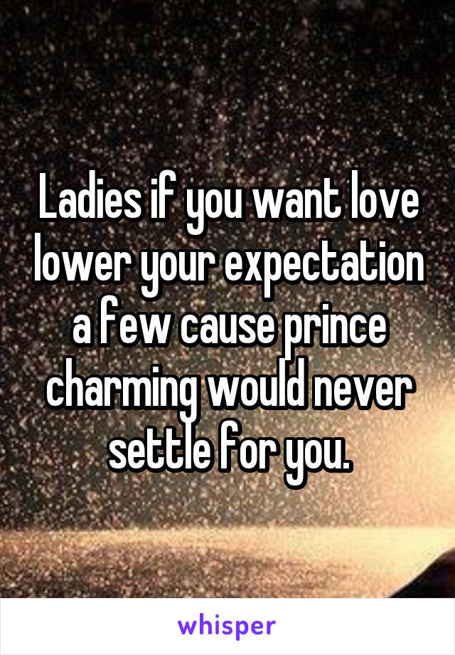 Ladies if you want love lower your expectation a few cause prince charming would never settle for you.