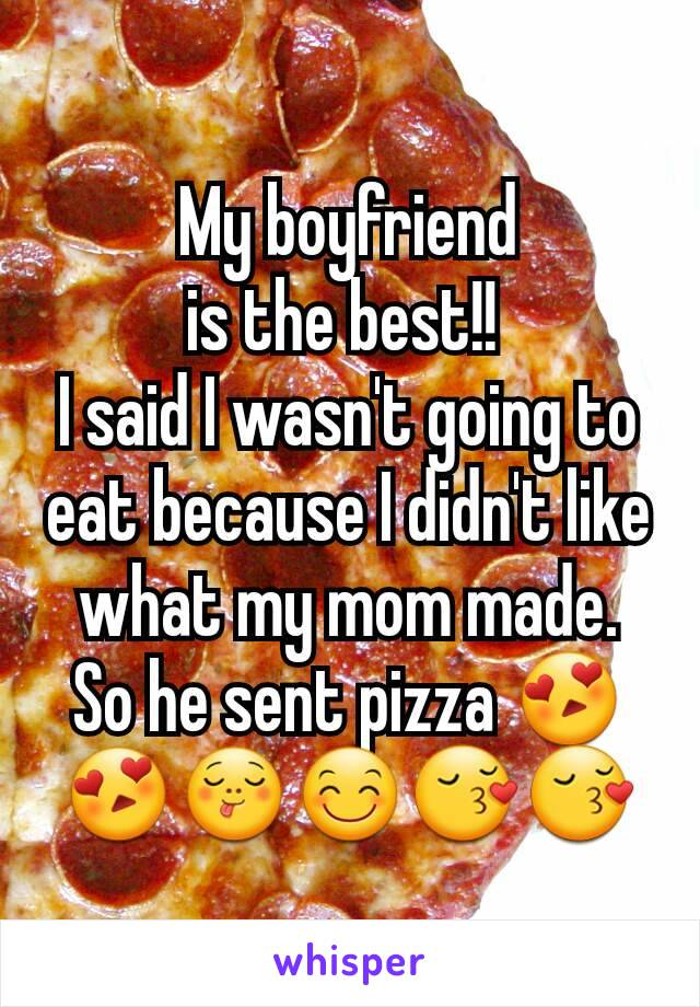 My boyfriend is the best!!  I said I wasn't going to eat because I didn't like what my mom made. So he sent pizza 😍😍😋😊😚😚