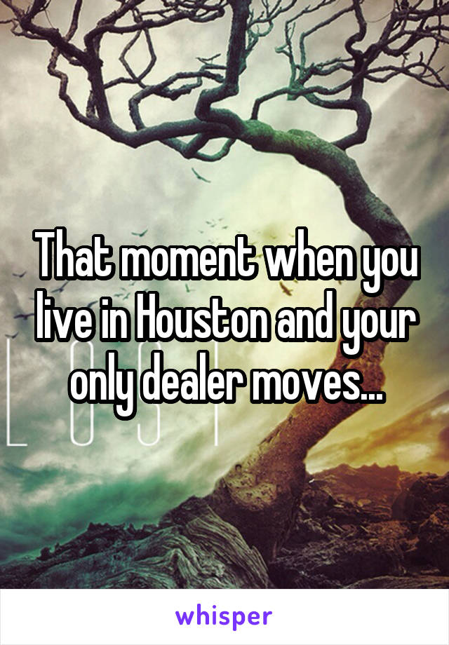 That moment when you live in Houston and your only dealer moves...