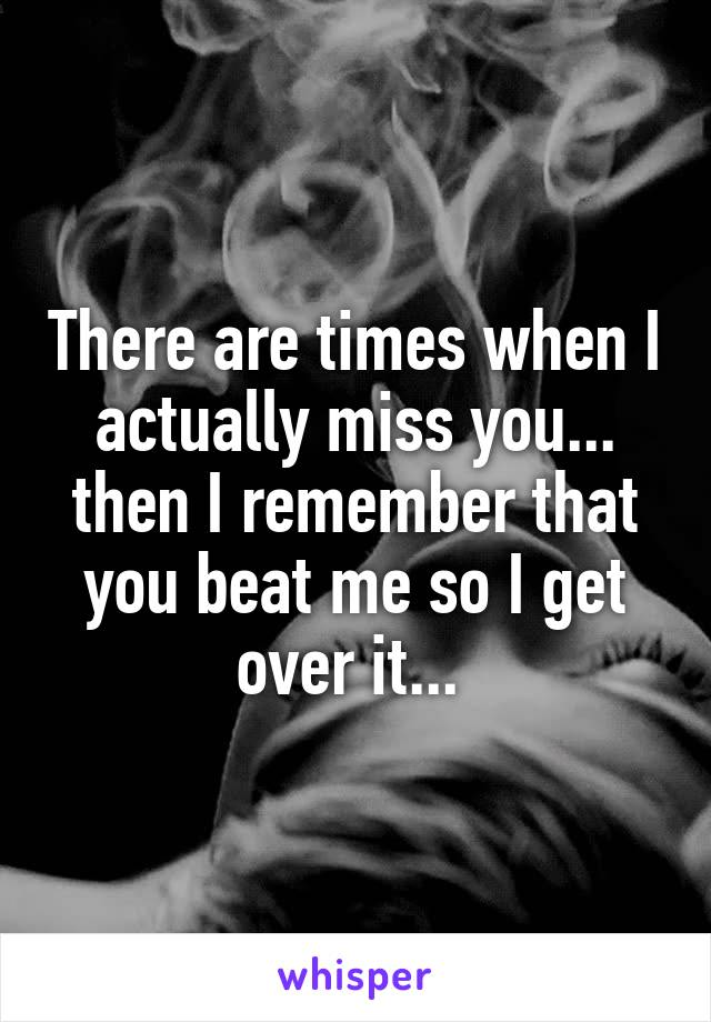 There are times when I actually miss you... then I remember that you beat me so I get over it...