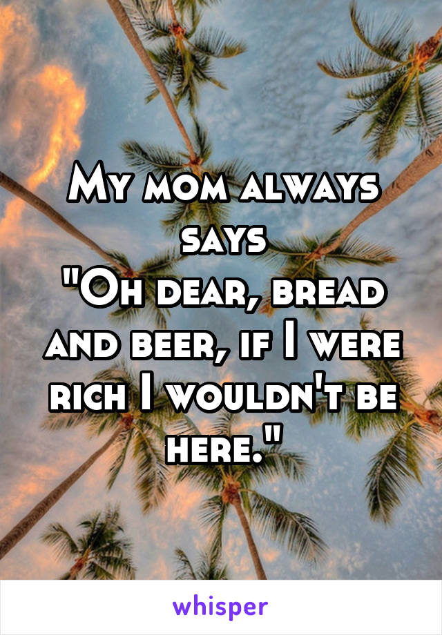 """My mom always says """"Oh dear, bread and beer, if I were rich I wouldn't be here."""""""
