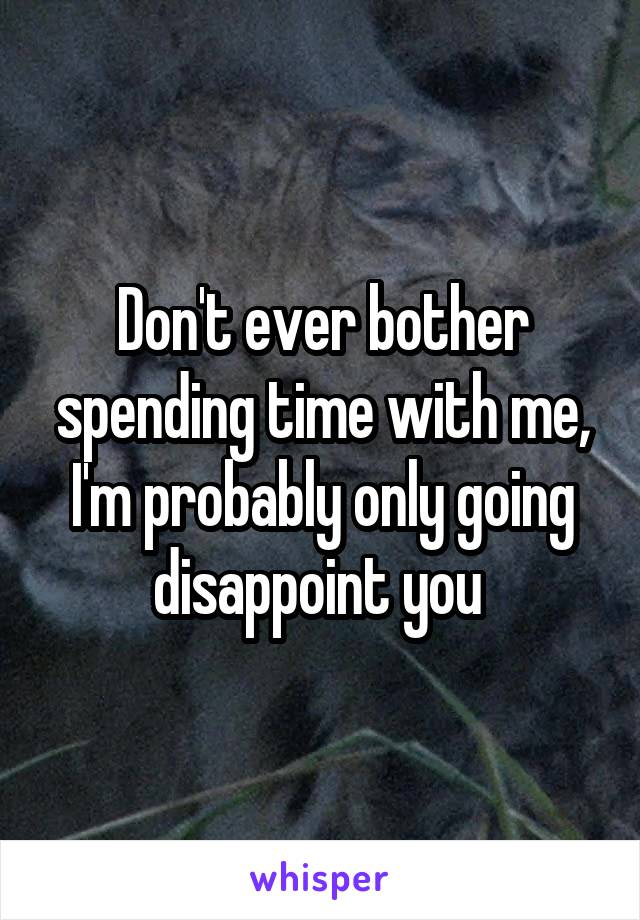 Don't ever bother spending time with me, I'm probably only going disappoint you
