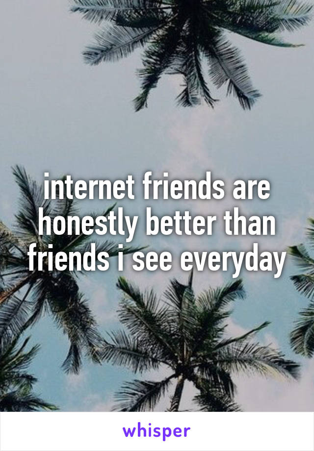 internet friends are honestly better than friends i see everyday