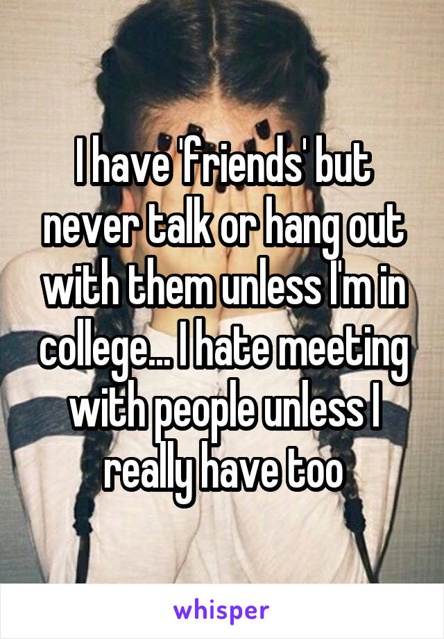 I have 'friends' but never talk or hang out with them unless I'm in college... I hate meeting with people unless I really have too
