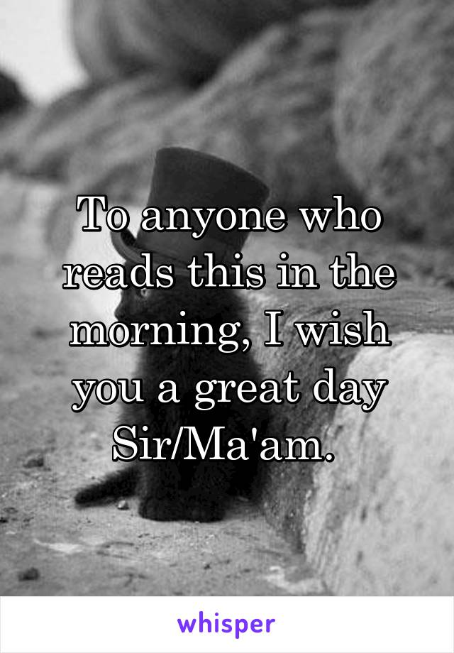 To anyone who reads this in the morning, I wish you a great day Sir/Ma'am.