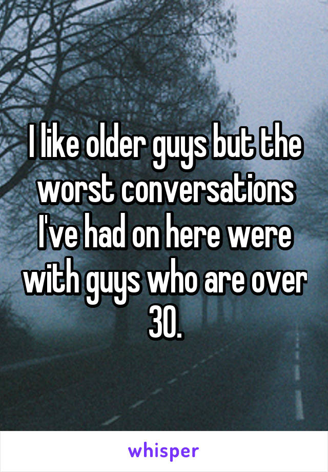 I like older guys but the worst conversations I've had on here were with guys who are over 30.