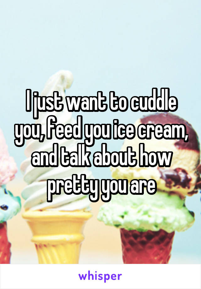 I just want to cuddle you, feed you ice cream, and talk about how pretty you are