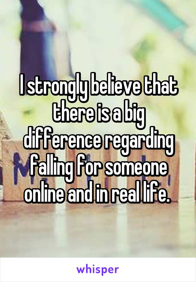 I strongly believe that there is a big difference regarding falling for someone online and in real life.