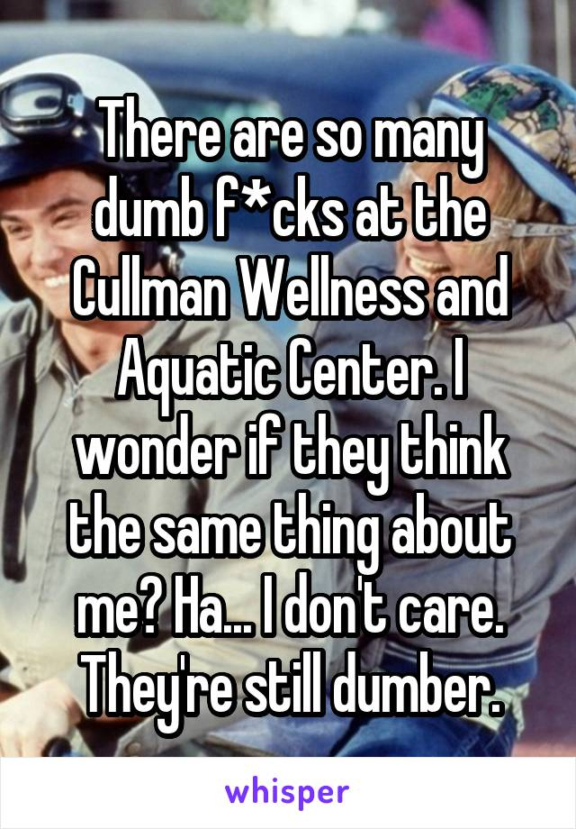 There are so many dumb f*cks at the Cullman Wellness and Aquatic Center. I wonder if they think the same thing about me? Ha... I don't care. They're still dumber.