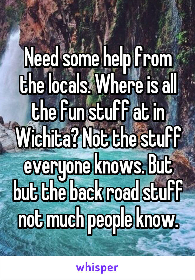 Need some help from the locals. Where is all the fun stuff at in Wichita? Not the stuff everyone knows. But but the back road stuff not much people know.
