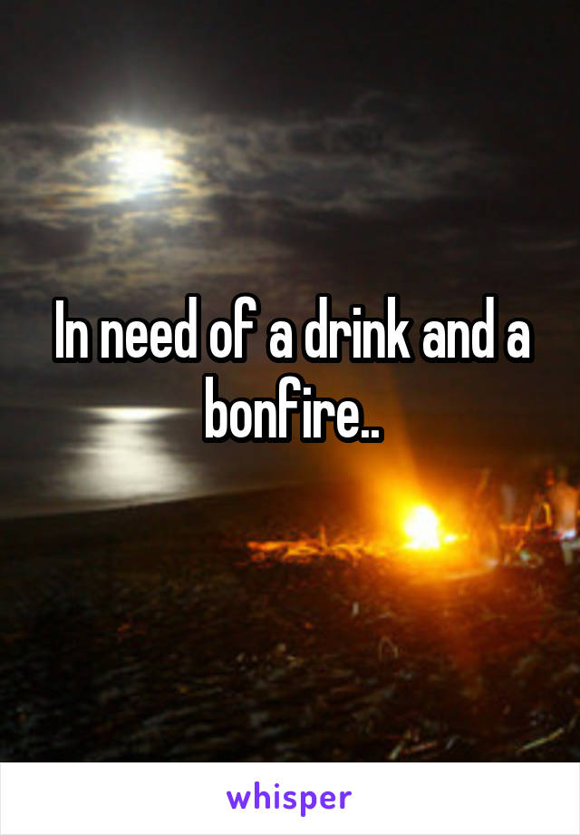 In need of a drink and a bonfire..