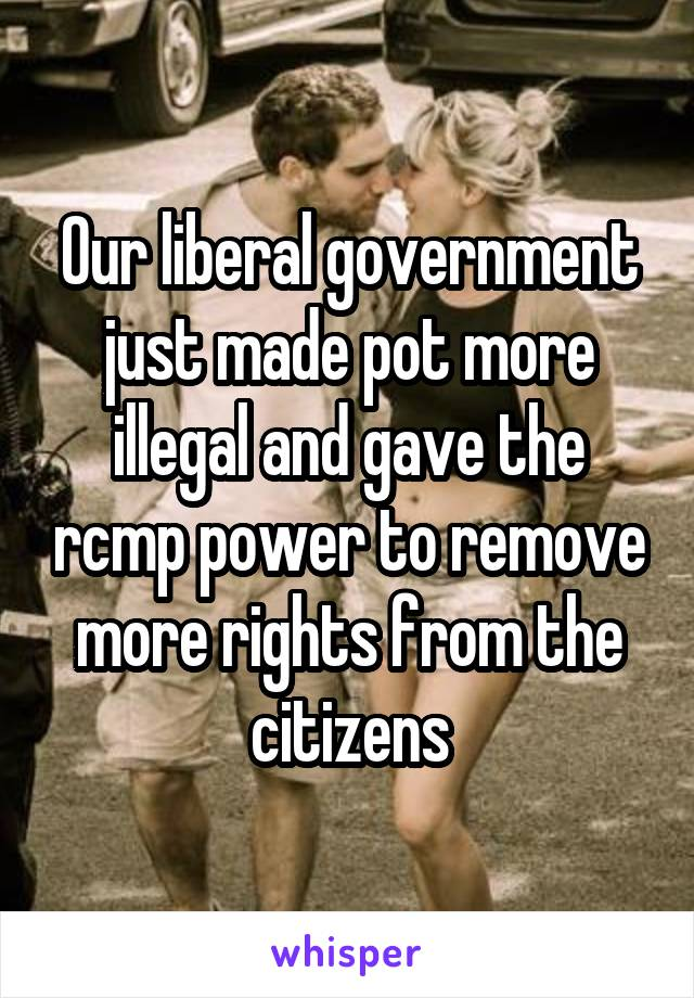 Our liberal government just made pot more illegal and gave the rcmp power to remove more rights from the citizens