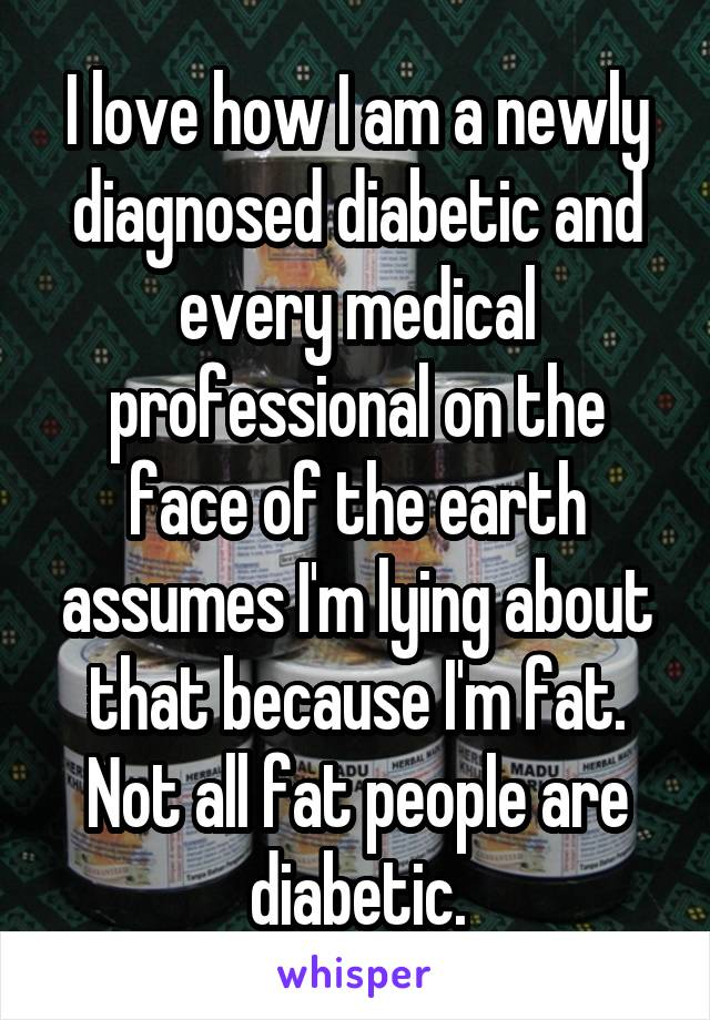 I love how I am a newly diagnosed diabetic and every medical professional on the face of the earth assumes I'm lying about that because I'm fat. Not all fat people are diabetic.