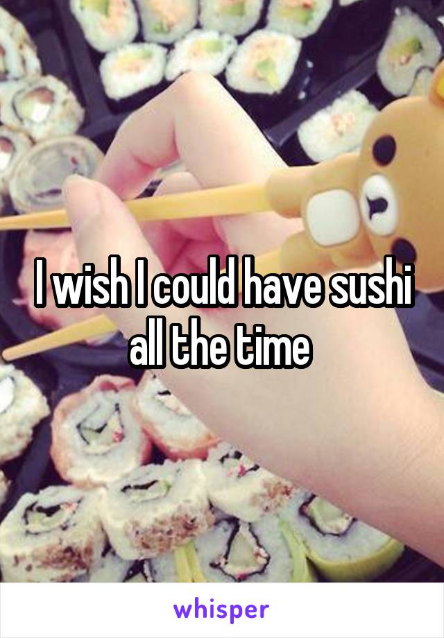 I wish I could have sushi all the time