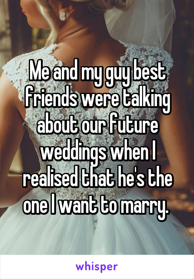 Me and my guy best friends were talking about our future weddings when I realised that he's the one I want to marry.