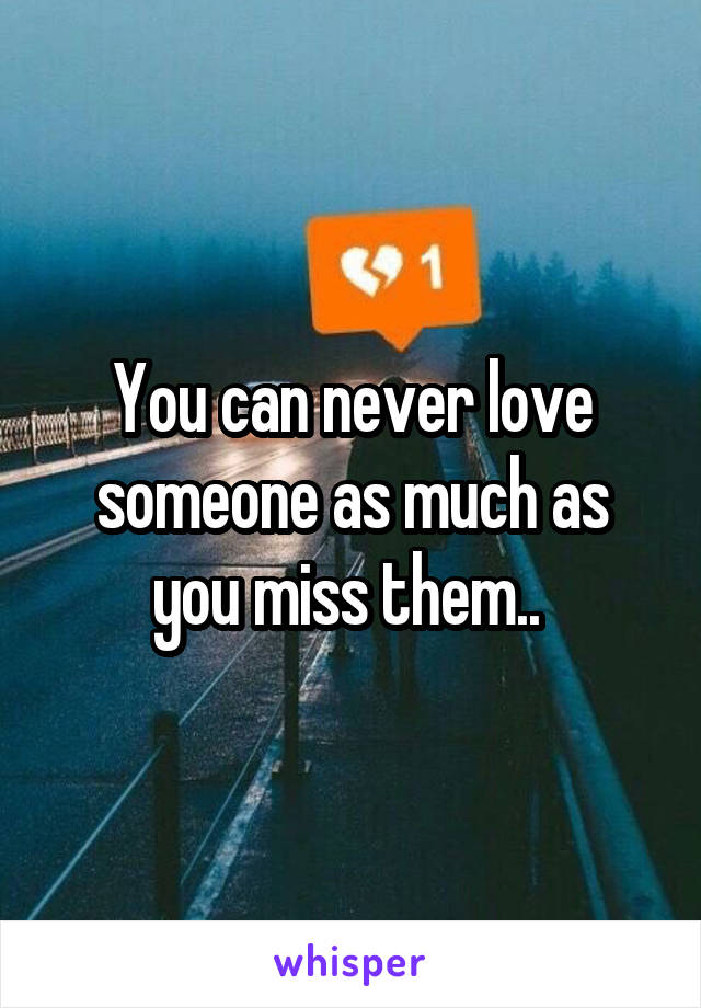 You can never love someone as much as you miss them..