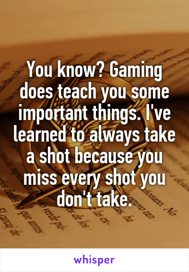 You know? Gaming does teach you some important things. I've learned to always take a shot because you miss every shot you don't take.