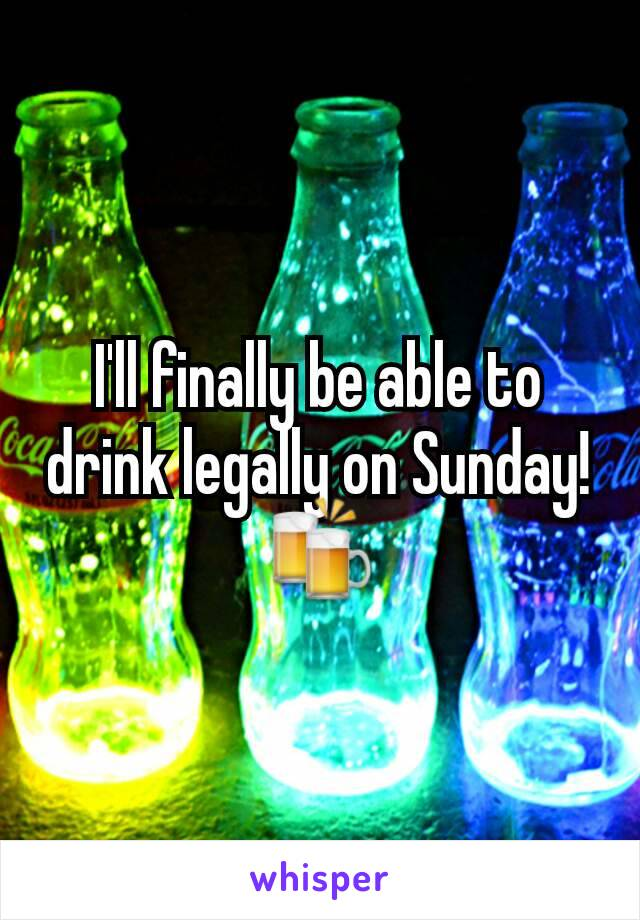 I'll finally be able to drink legally on Sunday! 🍻