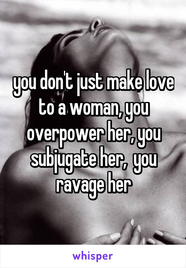you don't just make love to a woman, you overpower her, you subjugate her,  you ravage her