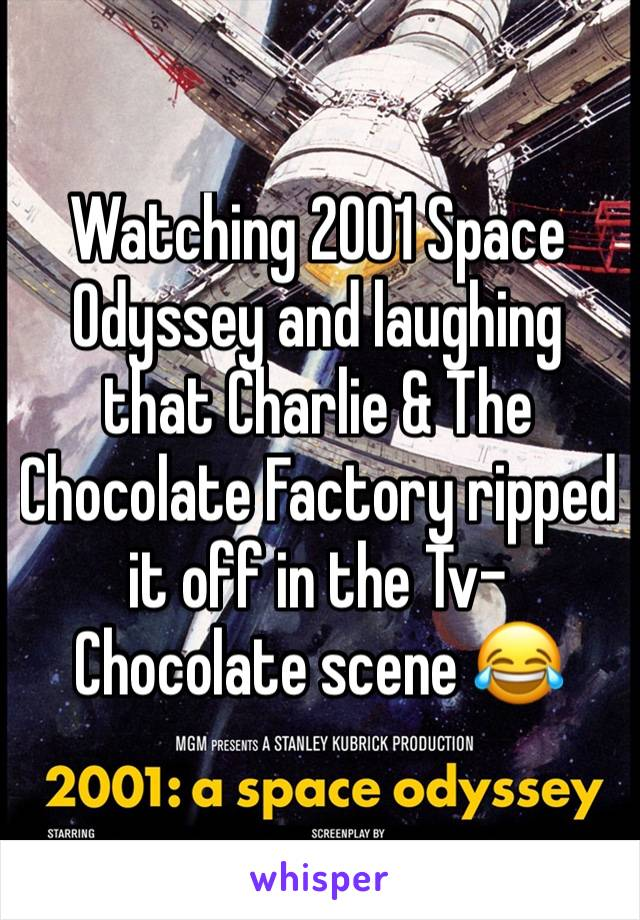 Watching 2001 Space Odyssey and laughing that Charlie & The Chocolate Factory ripped it off in the Tv-Chocolate scene 😂