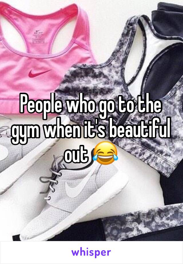 People who go to the gym when it's beautiful out 😂
