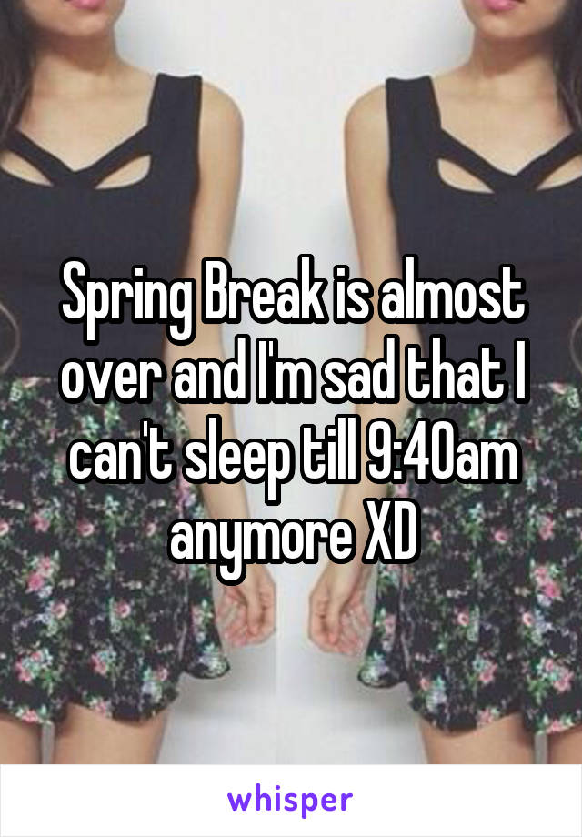 Spring Break is almost over and I'm sad that I can't sleep till 9:40am anymore XD