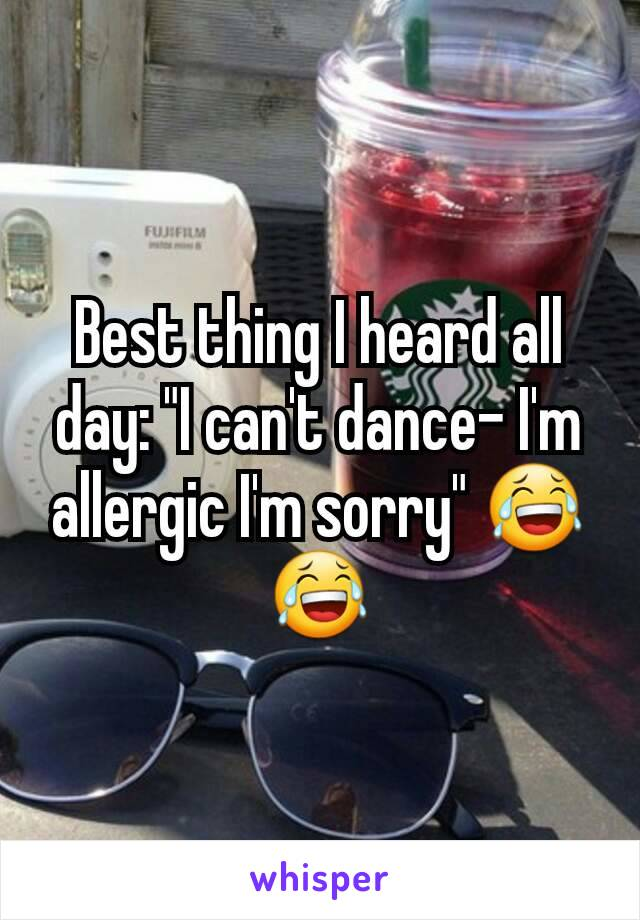 """Best thing I heard all day: """"I can't dance- I'm allergic I'm sorry"""" 😂😂"""