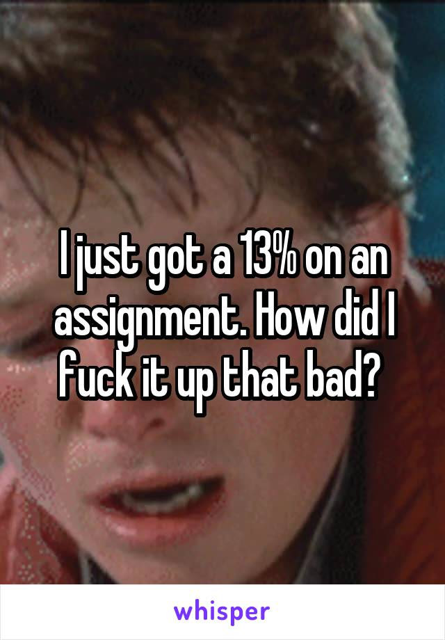 I just got a 13% on an assignment. How did I fuck it up that bad?