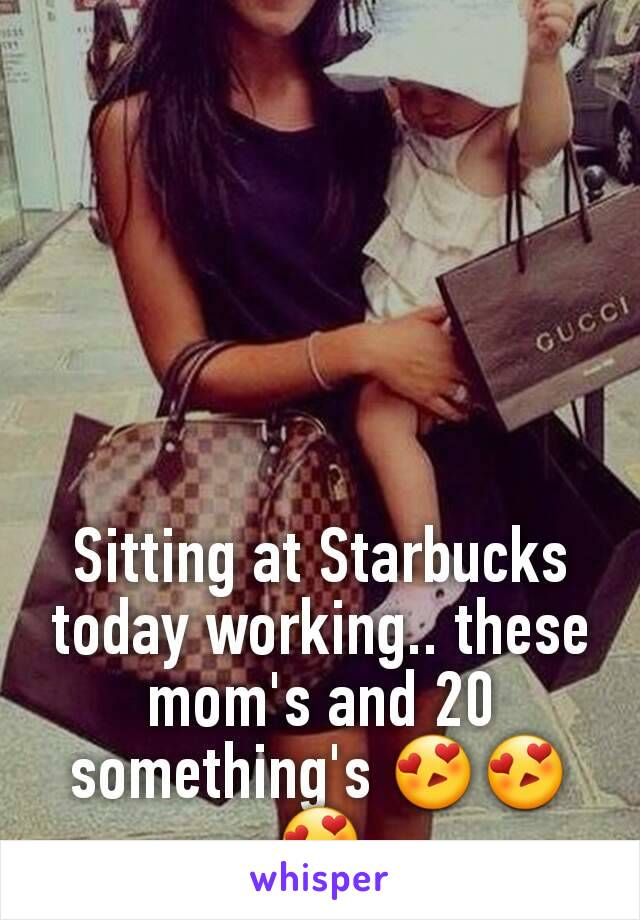Sitting at Starbucks today working.. these mom's and 20 something's 😍😍😍