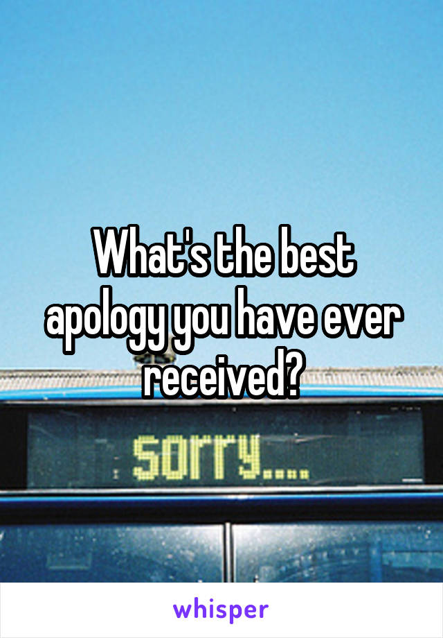 What's the best apology you have ever received?