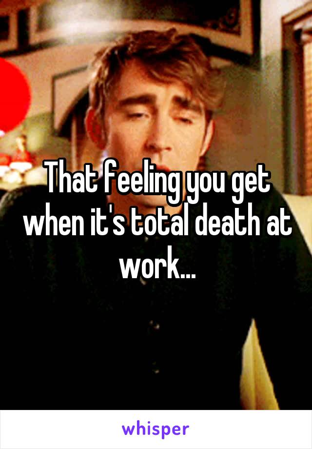 That feeling you get when it's total death at work...