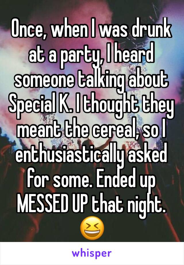 Once, when I was drunk at a party, I heard someone talking about Special K. I thought they meant the cereal, so I enthusiastically asked for some. Ended up MESSED UP that night. 😆