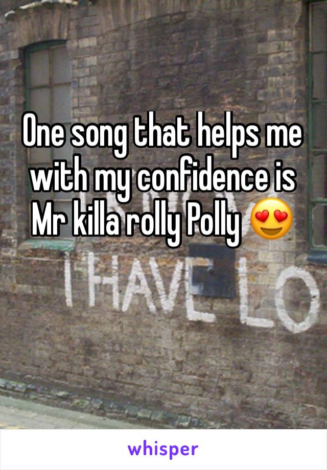 One song that helps me with my confidence is Mr killa rolly Polly 😍