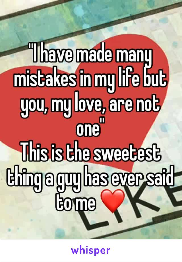 """""""I have made many mistakes in my life but you, my love, are not one"""" This is the sweetest thing a guy has ever said to me ❤️"""