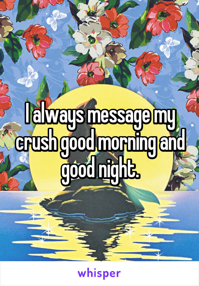 I always message my crush good morning and good night.