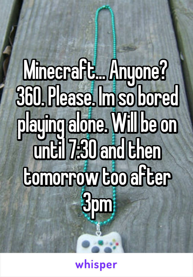 Minecraft... Anyone?  360. Please. Im so bored playing alone. Will be on until 7:30 and then tomorrow too after 3pm