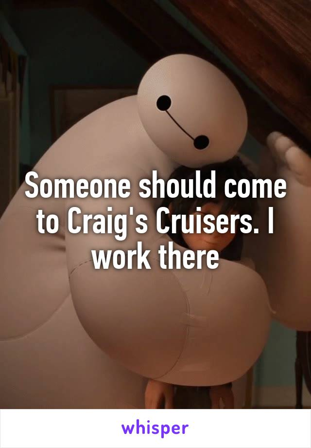 Someone should come to Craig's Cruisers. I work there