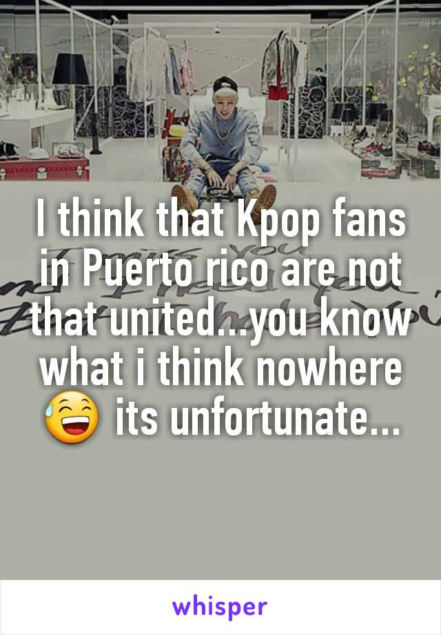 I think that Kpop fans in Puerto rico are not that united...you know what i think nowhere 😅 its unfortunate...
