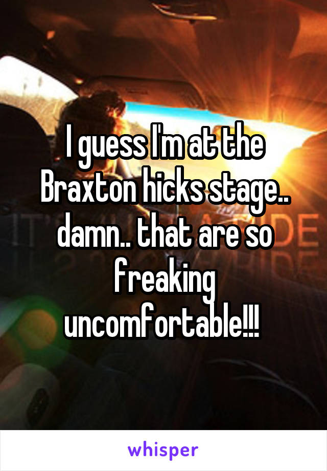 I guess I'm at the Braxton hicks stage.. damn.. that are so freaking uncomfortable!!!