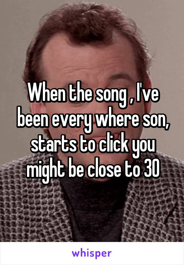 When the song , I've been every where son, starts to click you might be close to 30