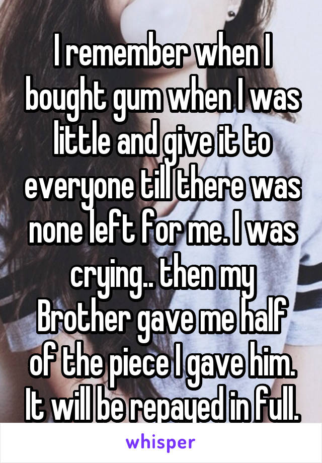 I remember when I bought gum when I was little and give it to everyone till there was none left for me. I was crying.. then my Brother gave me half of the piece I gave him. It will be repayed in full.
