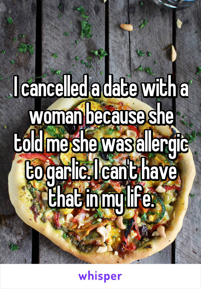 I cancelled a date with a woman because she told me she was allergic to garlic. I can't have that in my life.